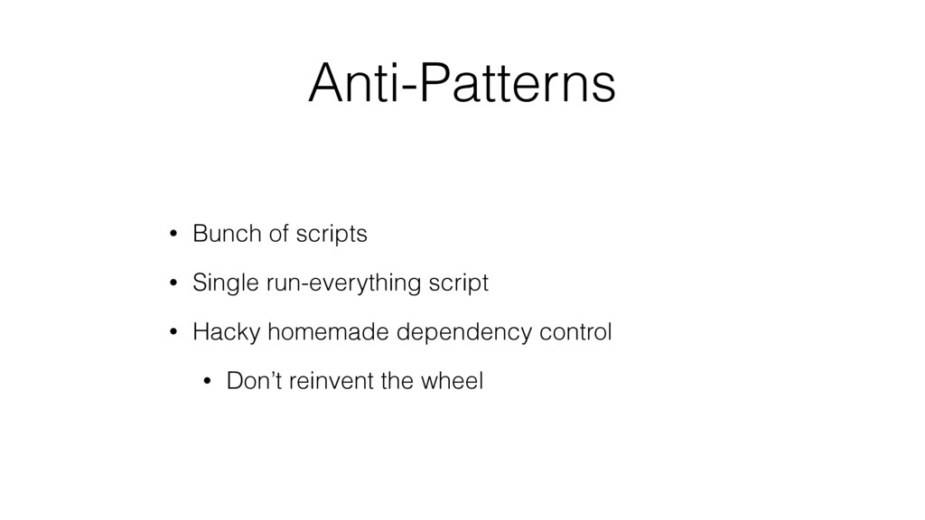 Anti-Patterns • Bunch of scripts • Single run-e...