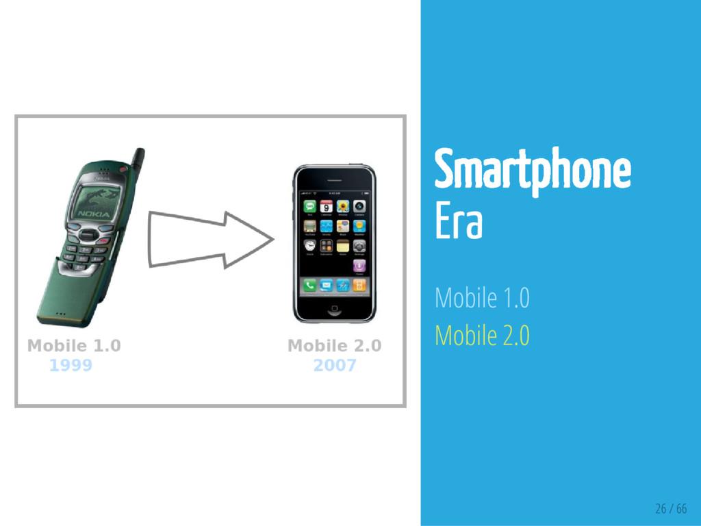 26 / 66 Smartphone Era Mobile 1.0 Mobile 2.0