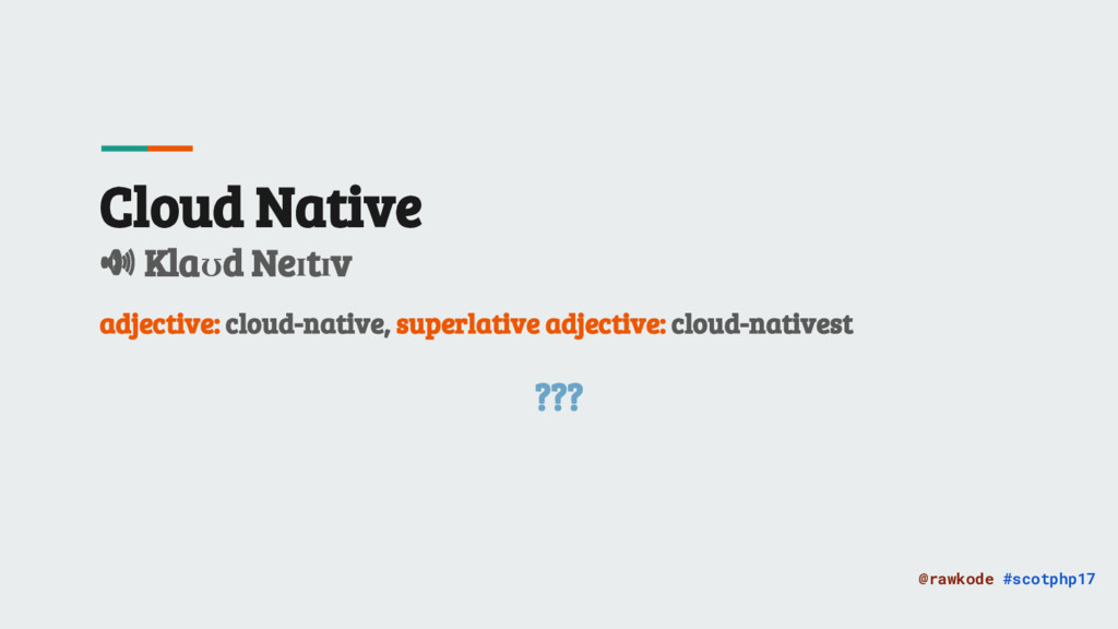 @rawkode #scotphp17 Cloud Native Klaʊd Neɪtɪv a...