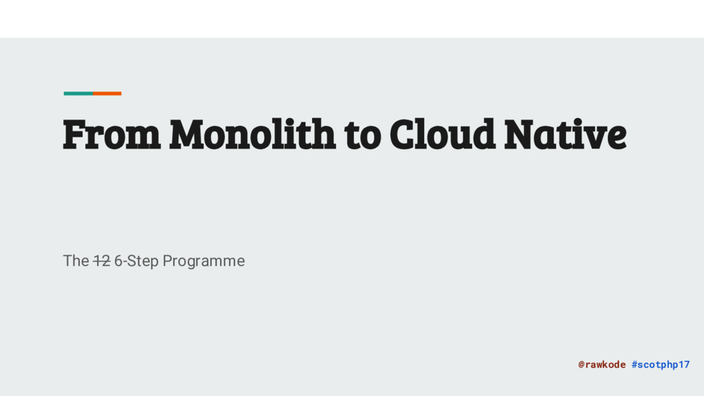 @rawkode #scotphp17 From Monolith to Cloud Nati...