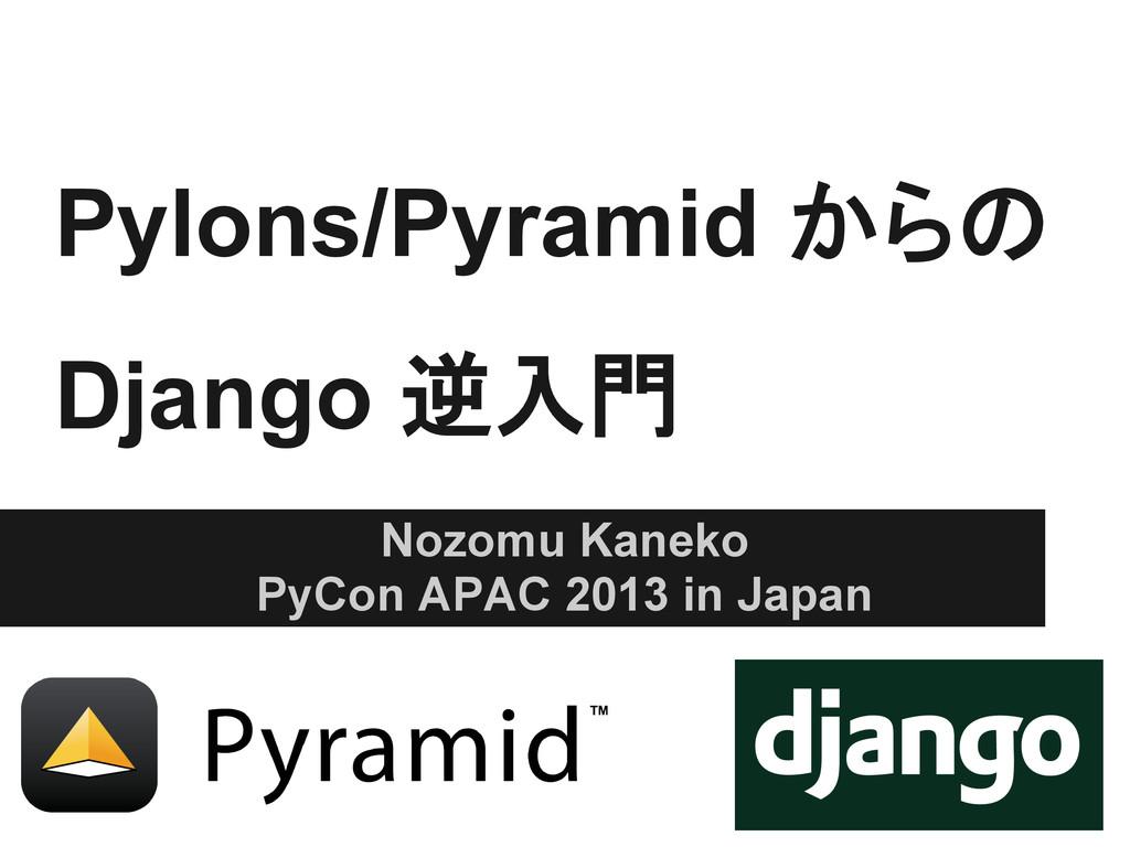 Pylons/Pyramid からの Django 逆入門 Nozomu Kaneko PyC...