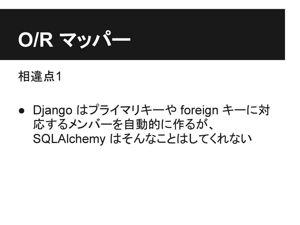 O/R マッパー 相違点1 ● Django はプライマリキーや foreign キーに対 応...
