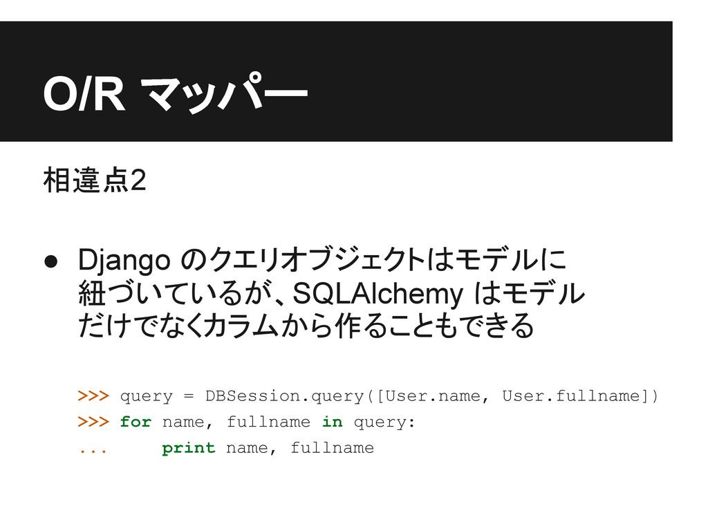 O/R マッパー 相違点2 ● Django のクエリオブジェクトはモデルに 紐づいているが、...