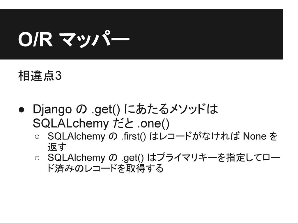 O/R マッパー 相違点3 ● Django の .get() にあたるメソッドは SQLAL...