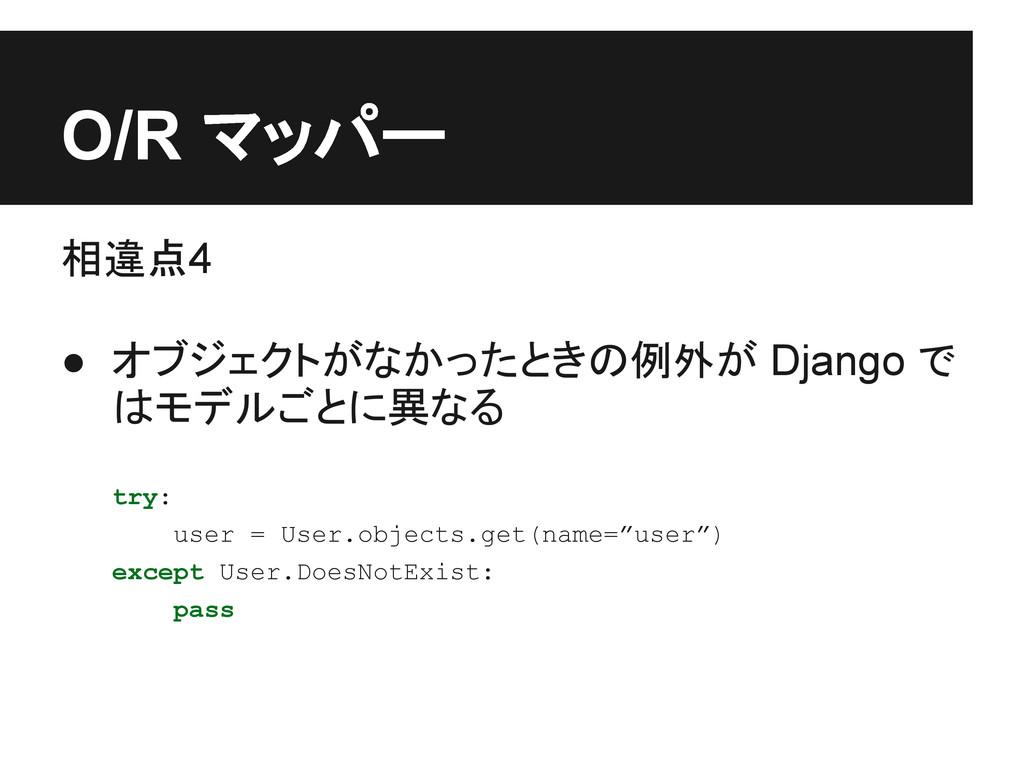 O/R マッパー 相違点4 ● オブジェクトがなかったときの例外が Django で はモデル...