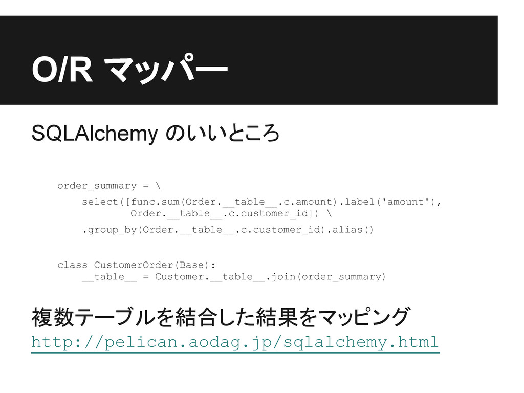 O/R マッパー SQLAlchemy のいいところ order_summary = \ se...