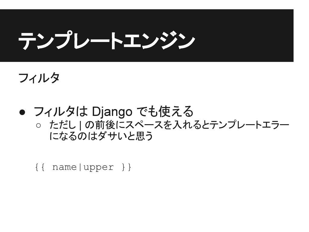 テンプレートエンジン フィルタ ● フィルタは Django でも使える ○ ただし | の前...