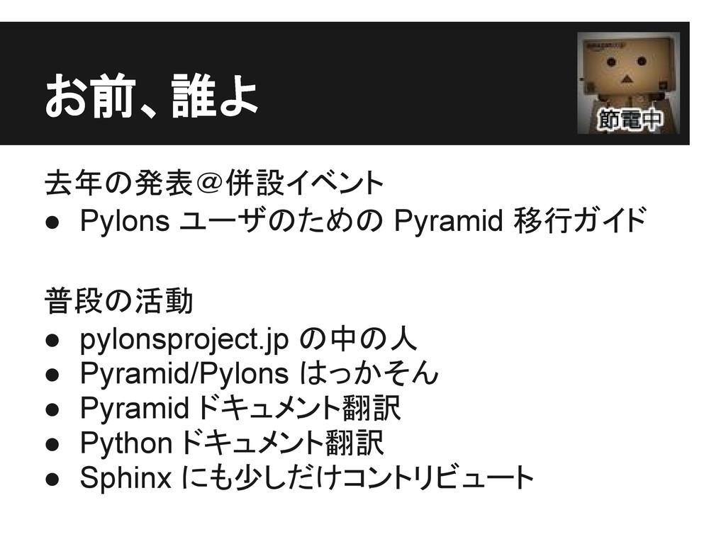 お前、誰よ 去年の発表@併設イベント ● Pylons ユーザのための Pyramid 移行ガ...