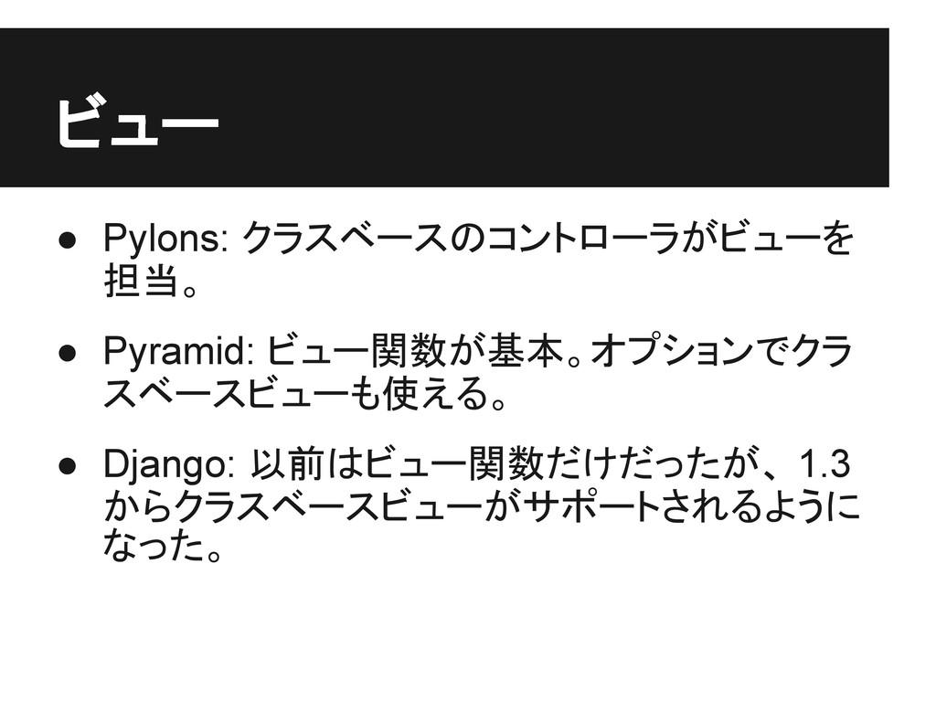 ビュー ● Pylons: クラスベースのコントローラがビューを 担当。 ● Pyramid:...