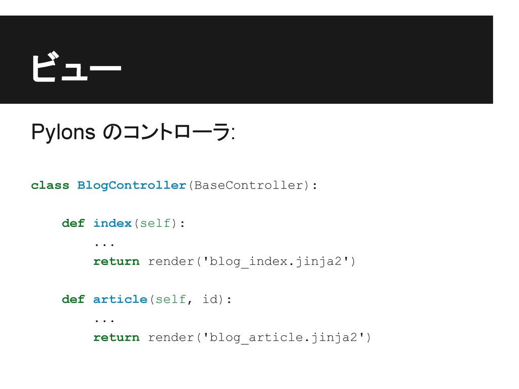 ビュー Pylons のコントローラ: class BlogController(BaseCo...