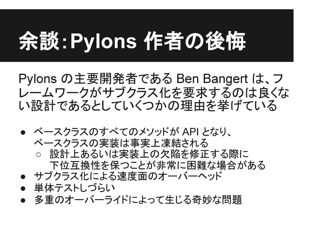 余談:Pylons 作者の後悔 Pylons の主要開発者である Ben Bangert は、...