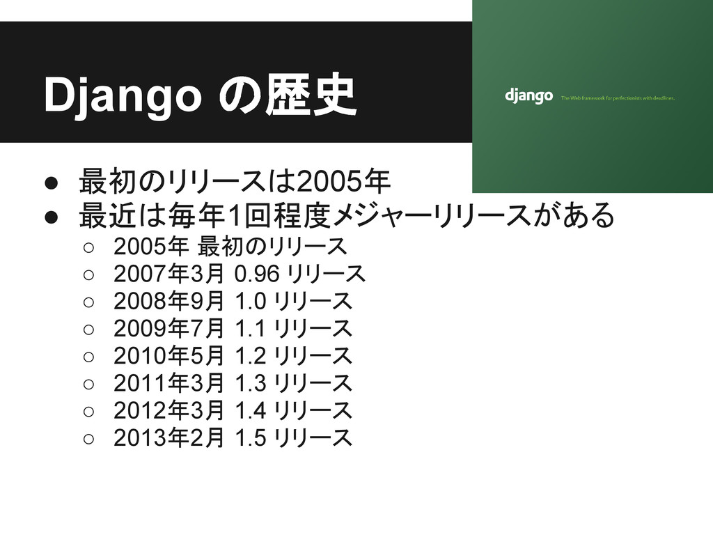 Django の歴史 ● 最初のリリースは2005年 ● 最近は毎年1回程度メジャーリリースが...