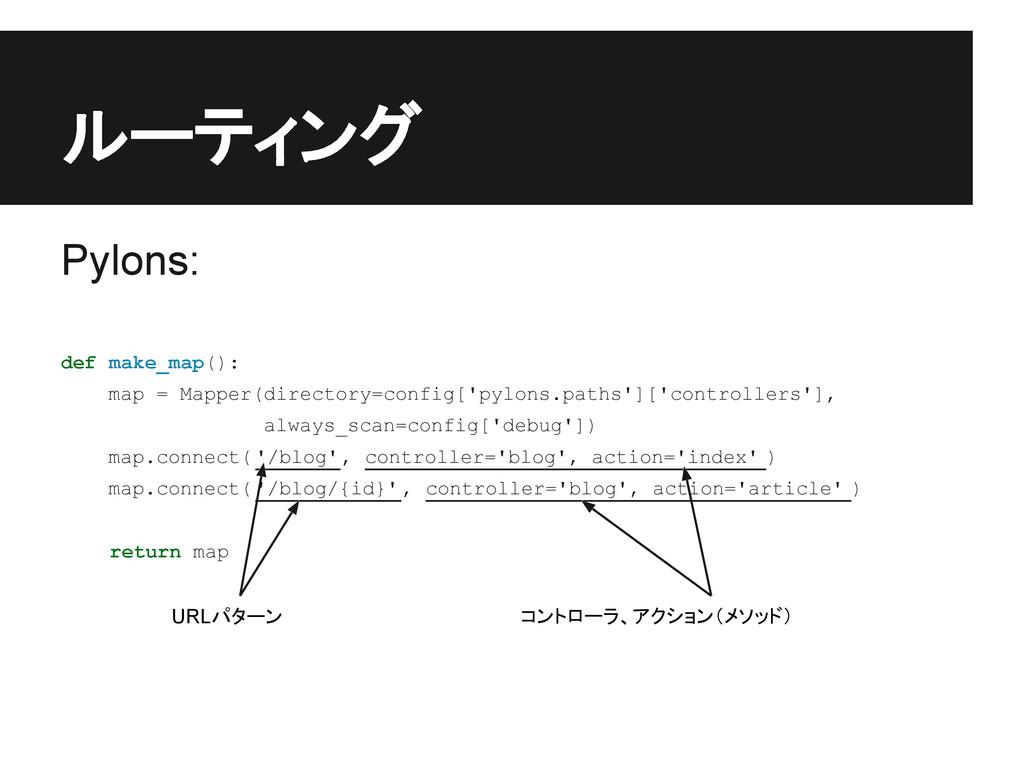 ルーティング Pylons: def make_map(): map = Mapper(dir...