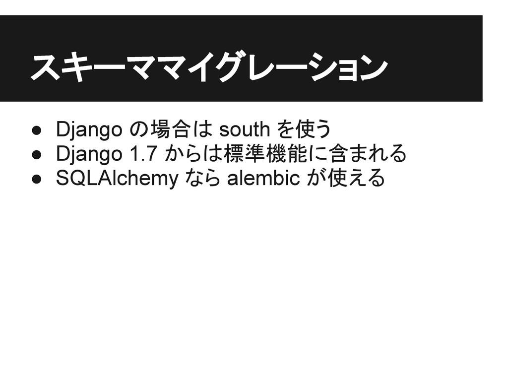 スキーママイグレーション ● Django の場合は south を使う ● Django 1...