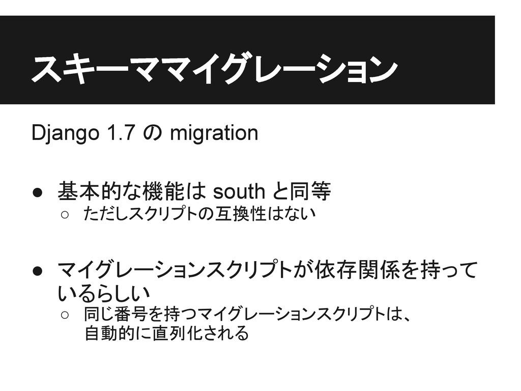 スキーママイグレーション Django 1.7 の migration ● 基本的な機能は s...