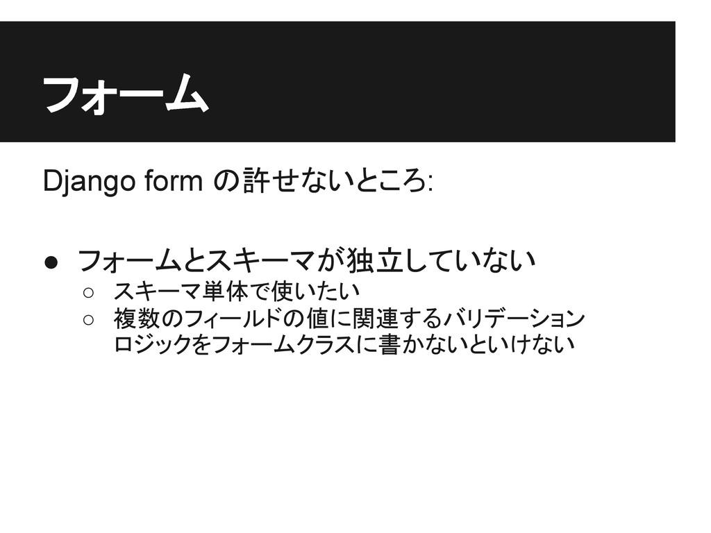 フォーム Django form の許せないところ: ● フォームとスキーマが独立していない ...