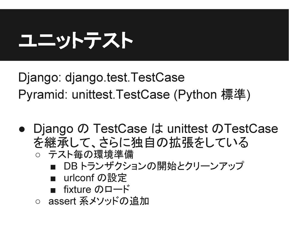 ユニットテスト Django: django.test.TestCase Pyramid: u...