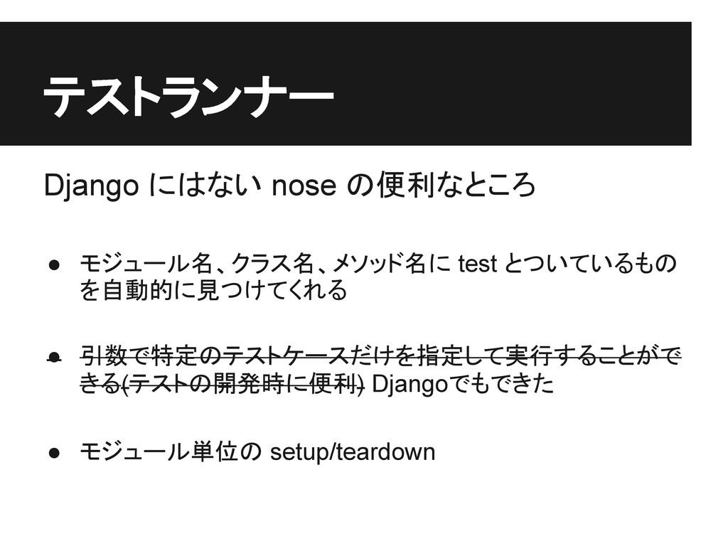 テストランナー Django にはない nose の便利なところ ● モジュール名、クラス名、...