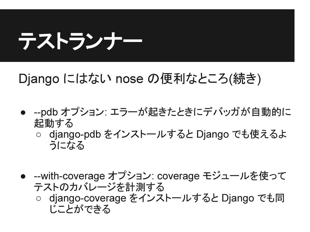 テストランナー Django にはない nose の便利なところ(続き) ● --pdb オプ...