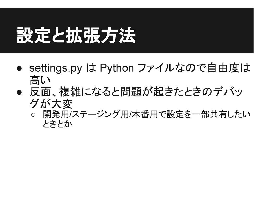 設定と拡張方法 ● settings.py は Python ファイルなので自由度は 高い ●...