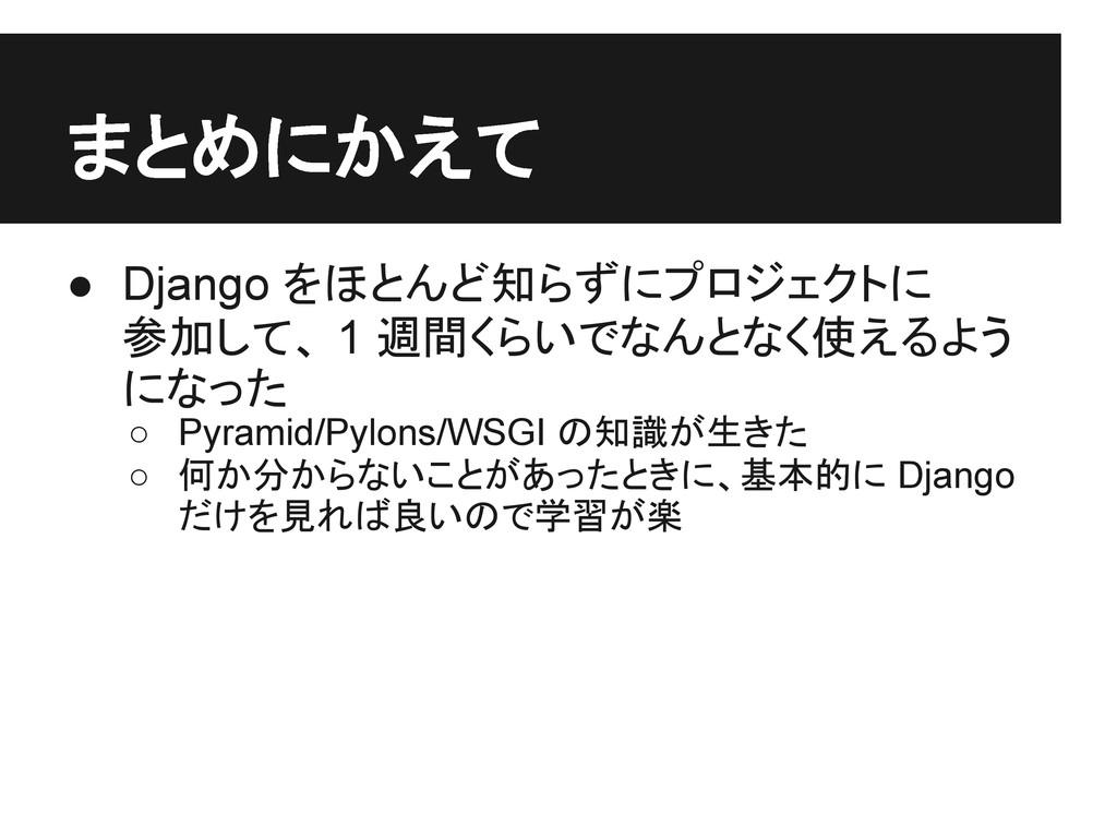 まとめにかえて ● Django をほとんど知らずにプロジェクトに 参加して、 1 週間くらい...