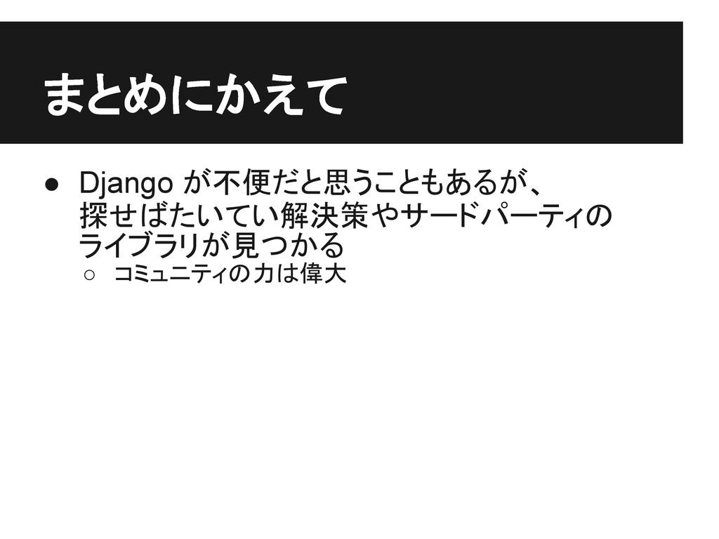 まとめにかえて ● Django が不便だと思うこともあるが、 探せばたいてい解決策やサードパ...