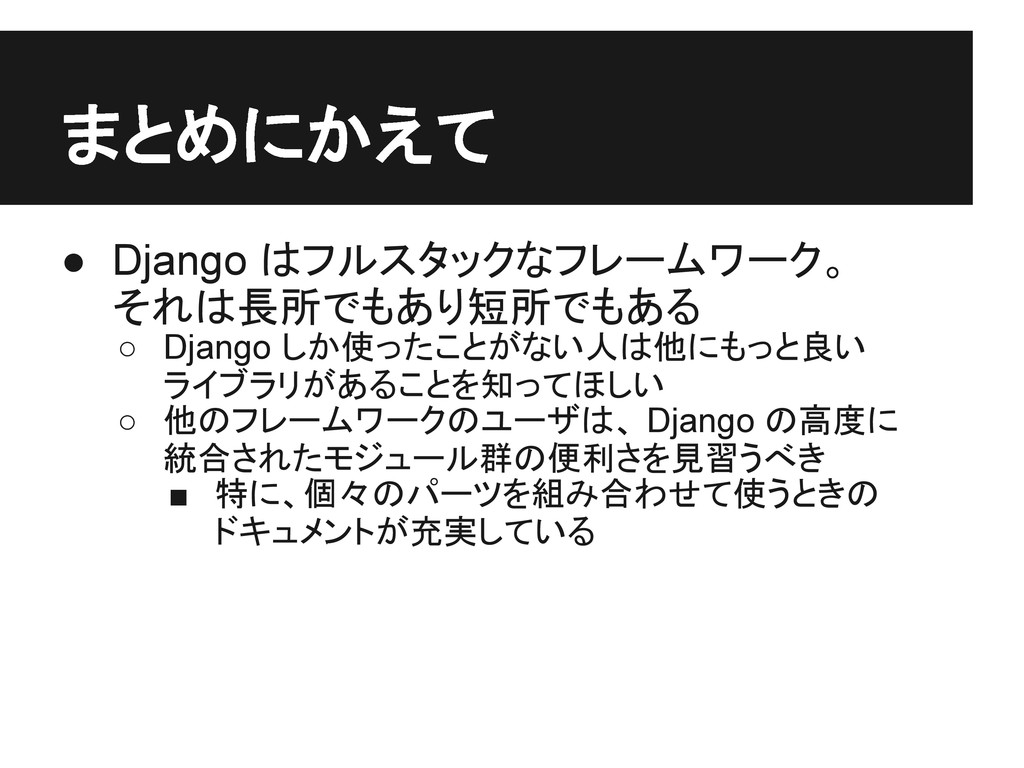 まとめにかえて ● Django はフルスタックなフレームワーク。 それは長所でもあり短所でも...