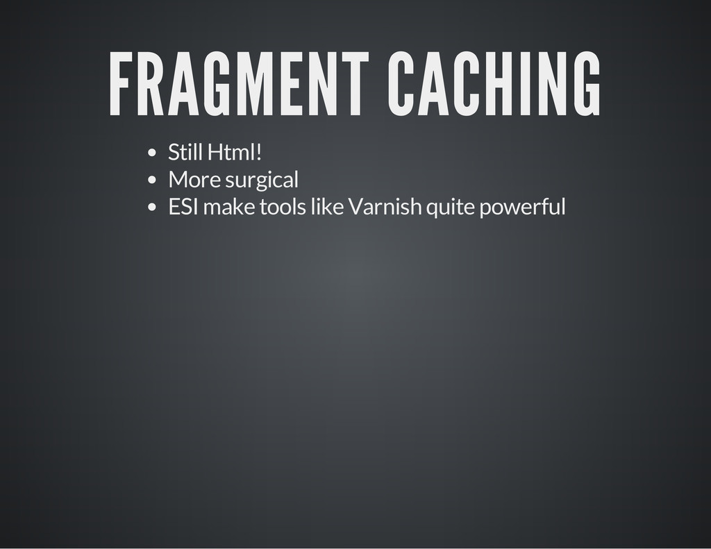 FRAGMENT CACHING Still Html! More surgical ESI ...