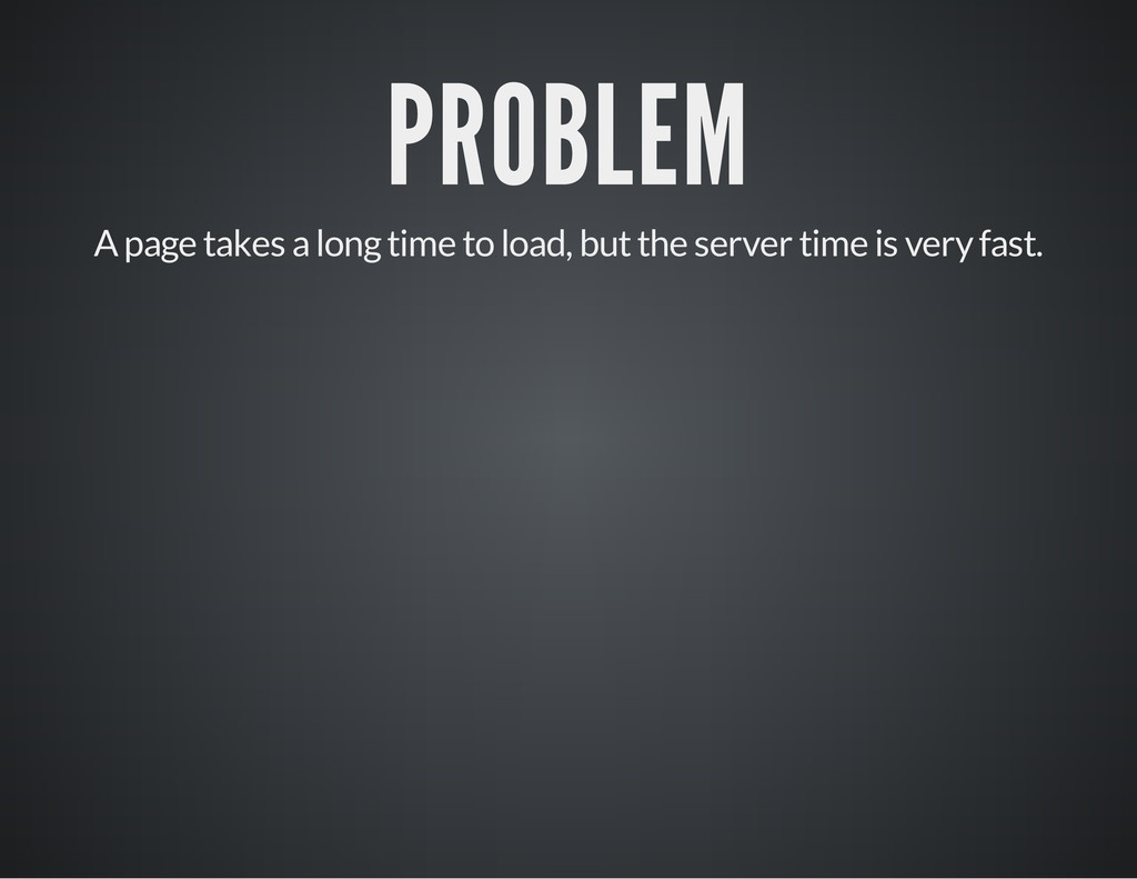 PROBLEM A page takes a long time to load, but t...