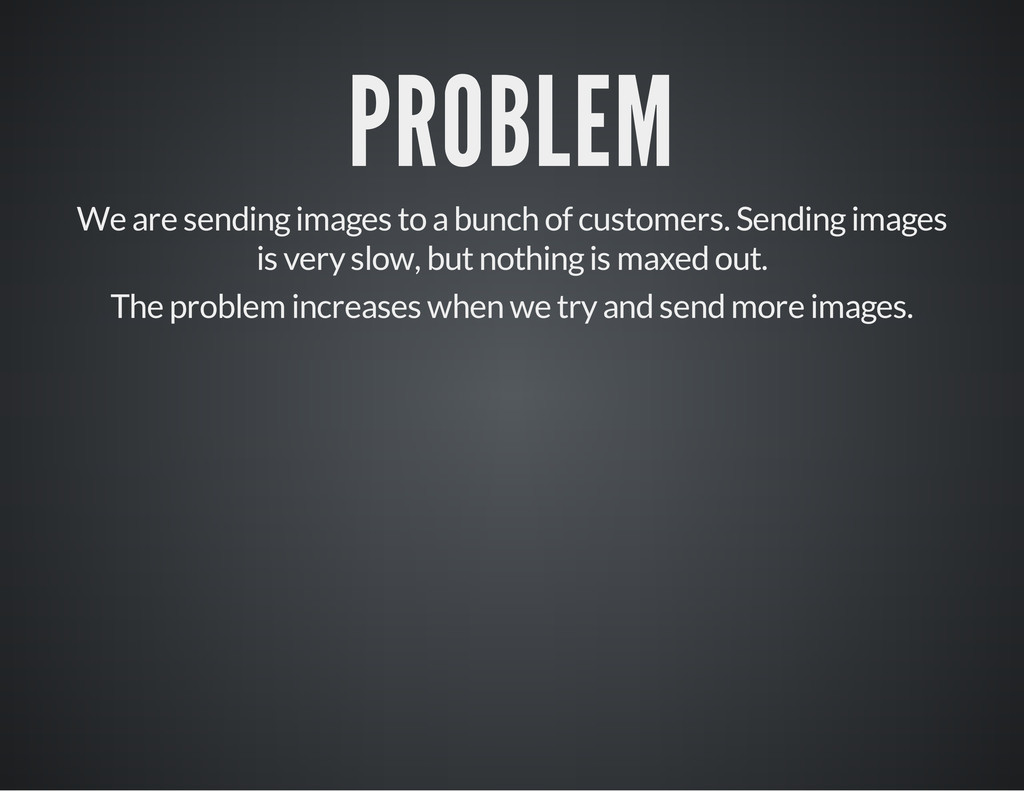 PROBLEM We are sending images to a bunch of cus...