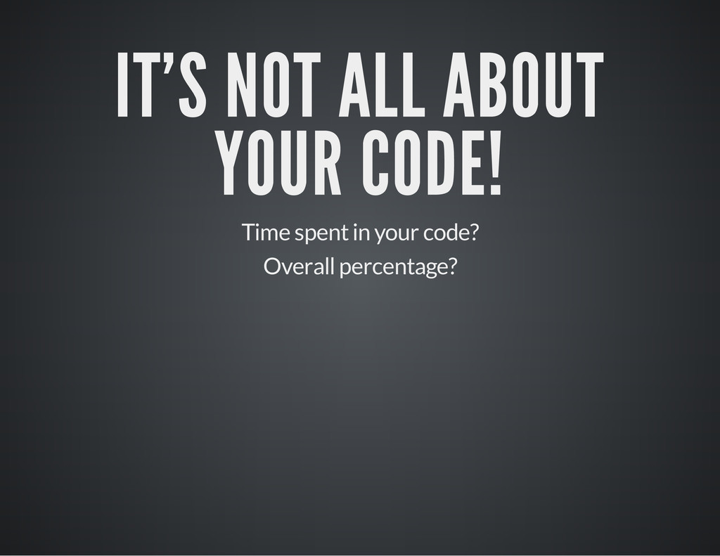 IT'S NOT ALL ABOUT YOUR CODE! Time spent in you...