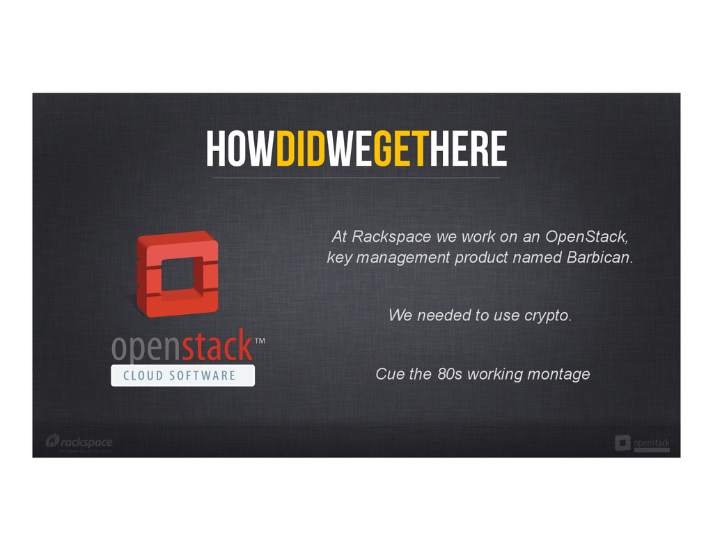 HowDidWeGetHere At Rackspace we work on an Open...