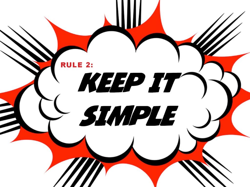 KEEP IT SIMPLE RULE 2: