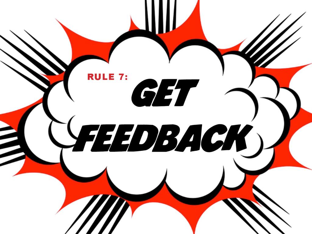 GET FEEDBACK RULE 7: