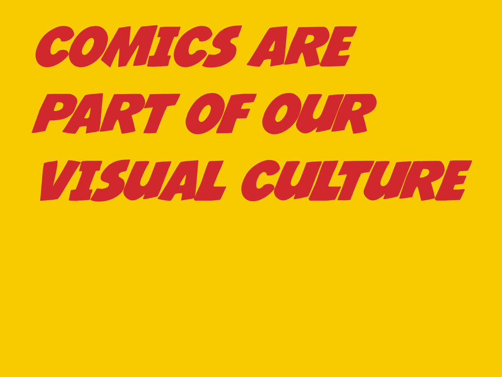 COMICS ARE PART OF OUR VISUAL CULTURE