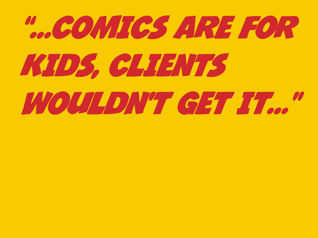 """""""…COMICS ARE FOR KIDS, CLIENTS WOULDN'T GET IT…"""""""