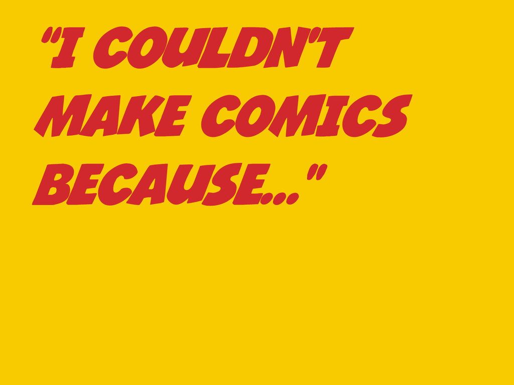 """I COULDN'T MAKE COMICS BECAUSE…"""