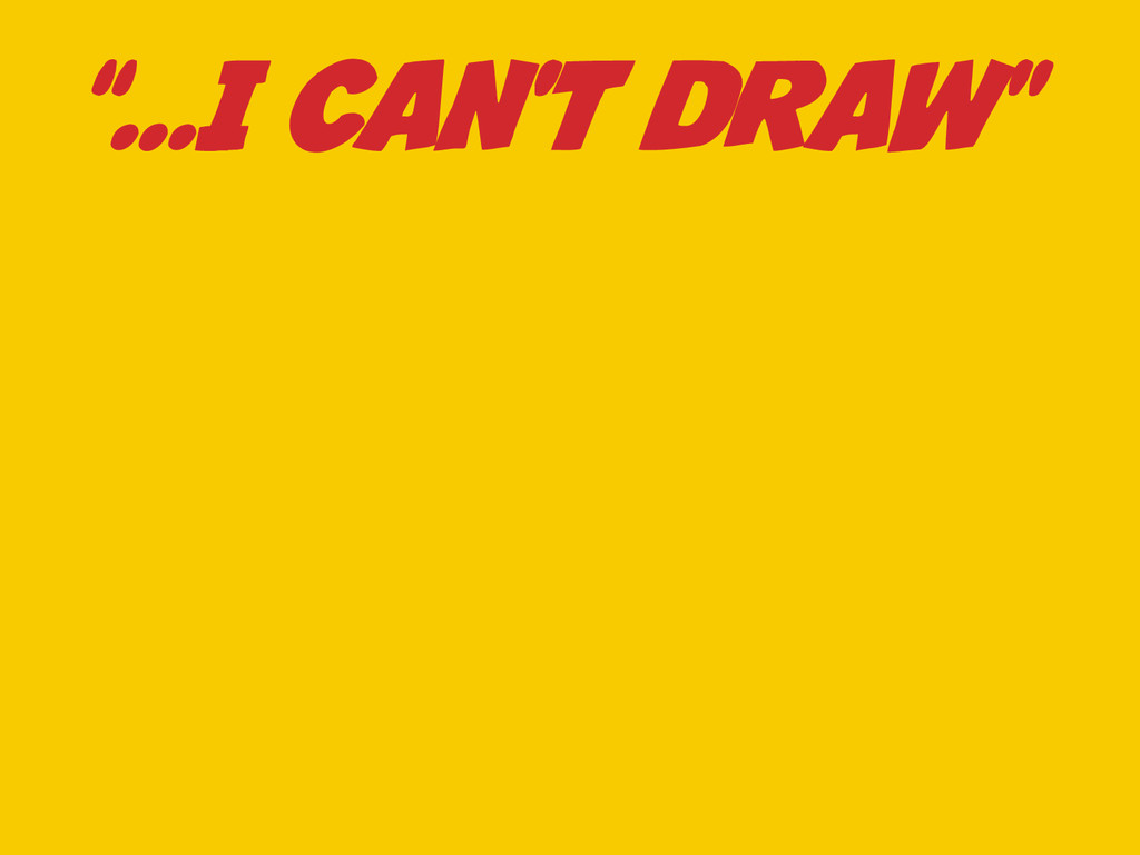 """""""…I CAN'T DRAW"""""""