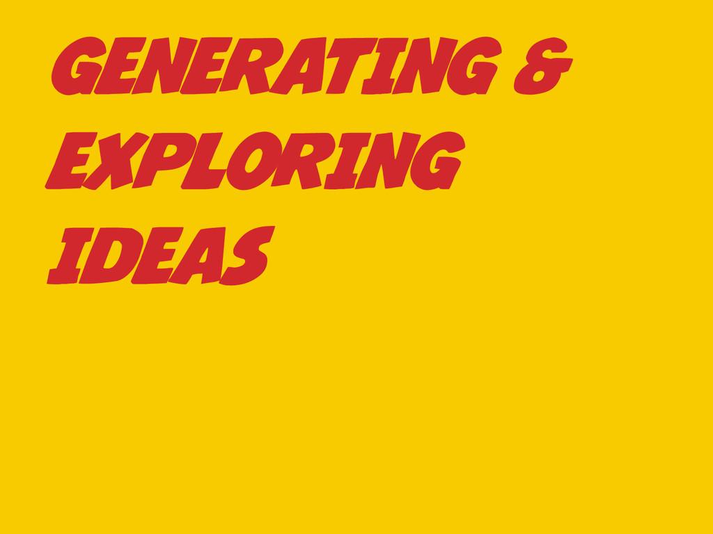 GENERATING & EXPLORING IDEAS