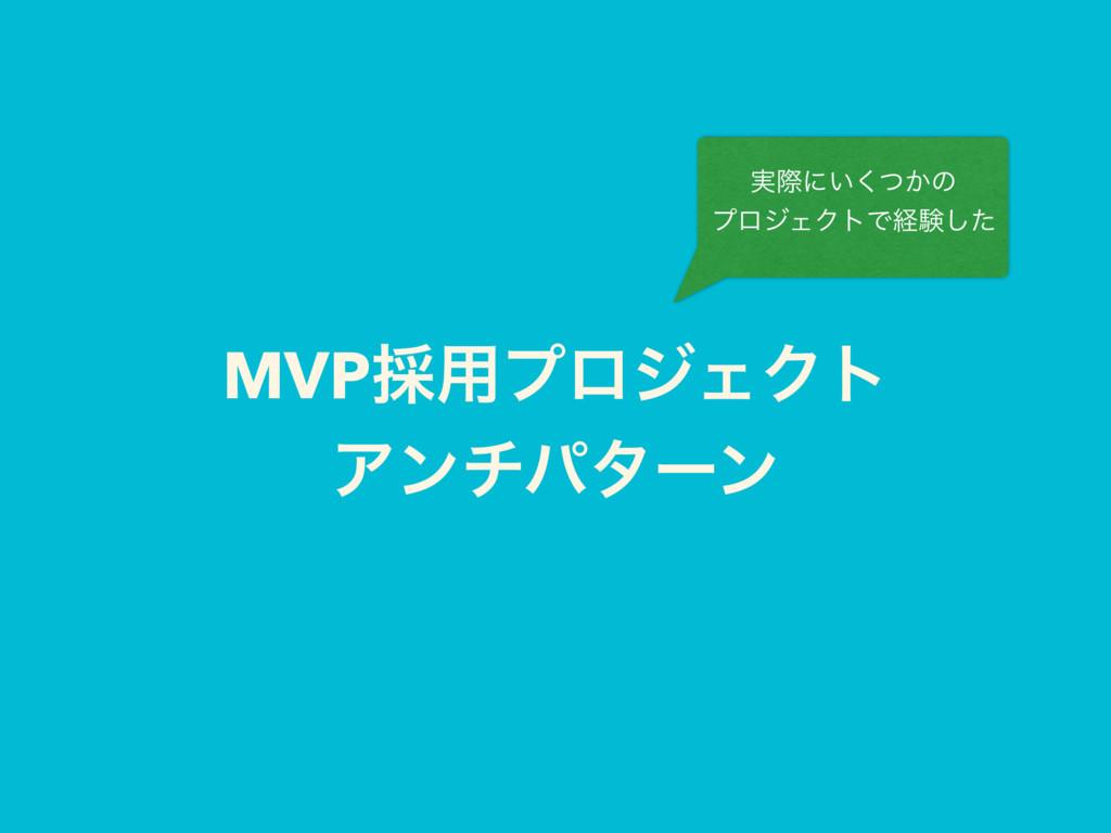 MVP࠾༻ϓϩδΣΫτ Ξϯνύλʔϯ ࣮ࡍʹ͍͔ͭ͘ͷ ϓϩδΣΫτͰܦݧͨ͠