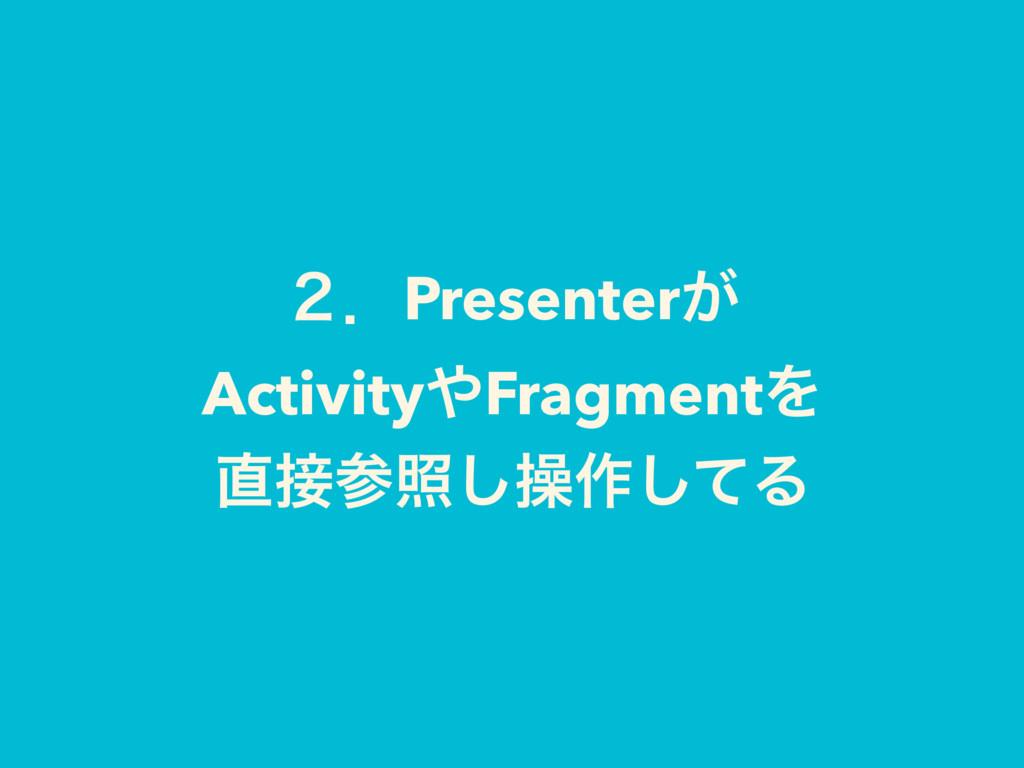 ̎ɽPresenter͕ ActivityFragmentΛ র͠ૢ࡞ͯ͠Δ