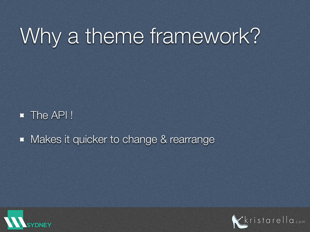 Why a theme framework? The API ! Makes it quick...