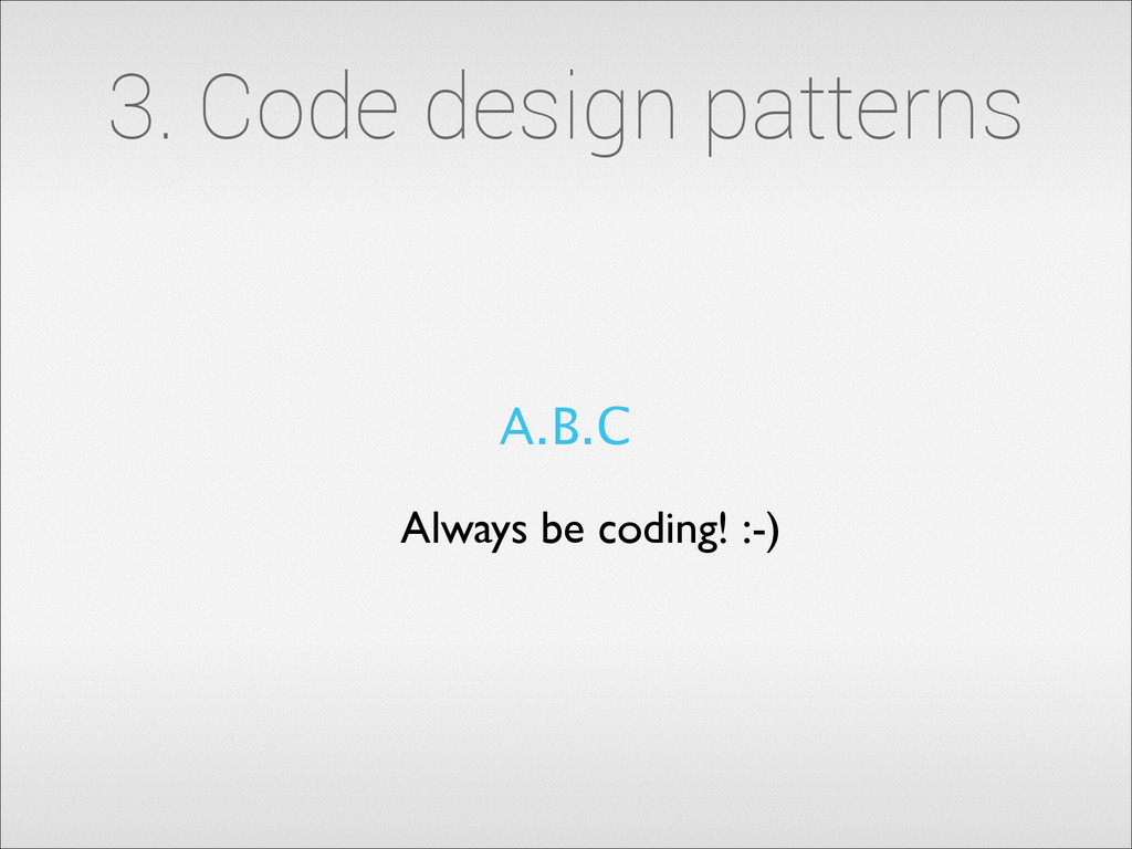 3. Code design patterns A.B.C Always be coding!...