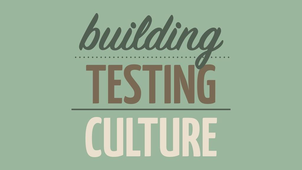 TESTING building CULTURE