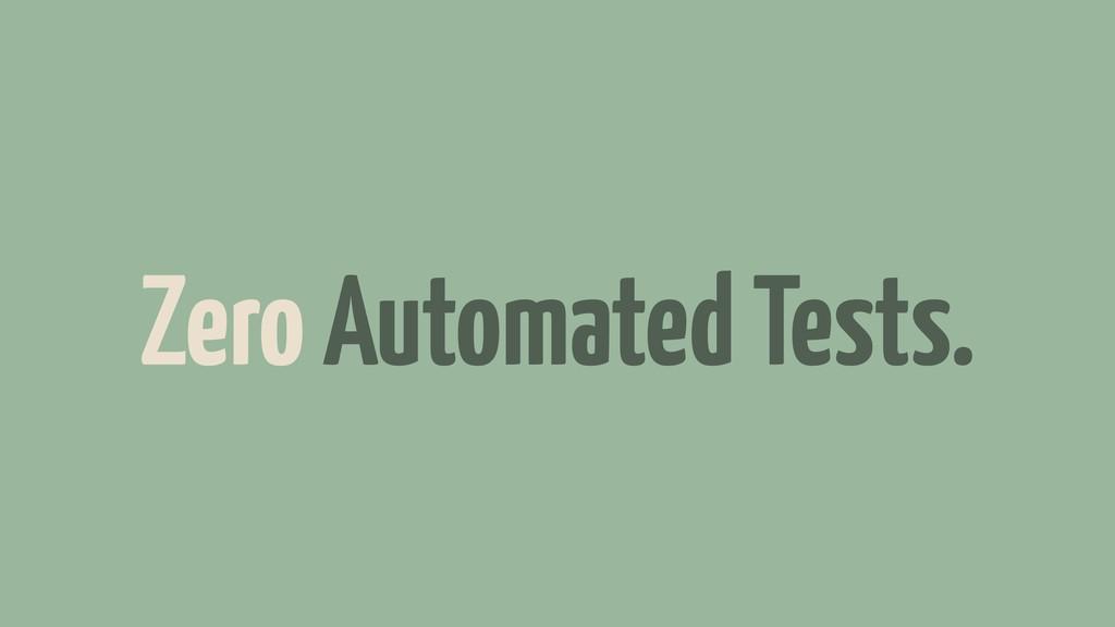 Zero Automated Tests.
