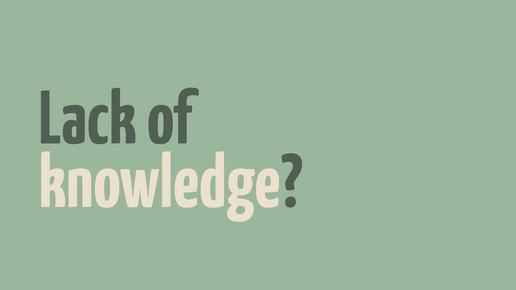 Lack of knowledge?