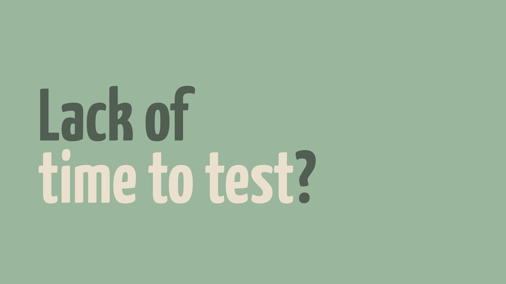 Lack of time to test?