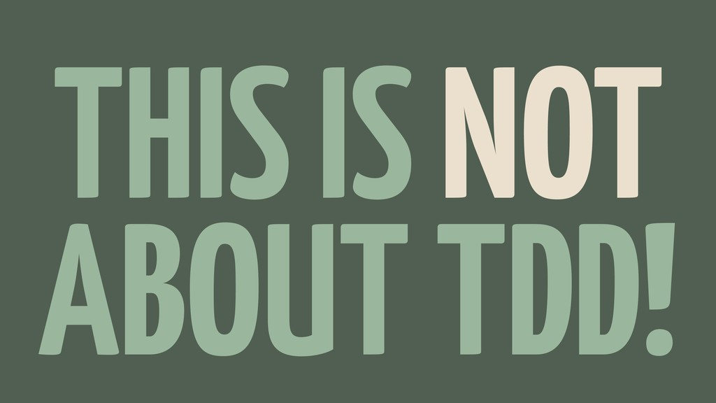 THIS IS NOT ABOUT TDD!
