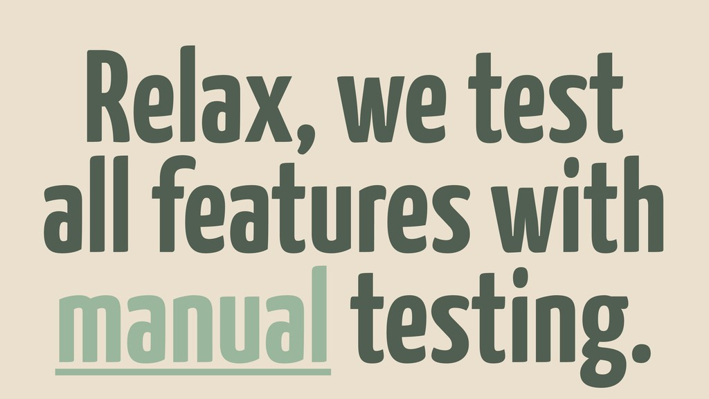 Relax, we test all features with manual testing.