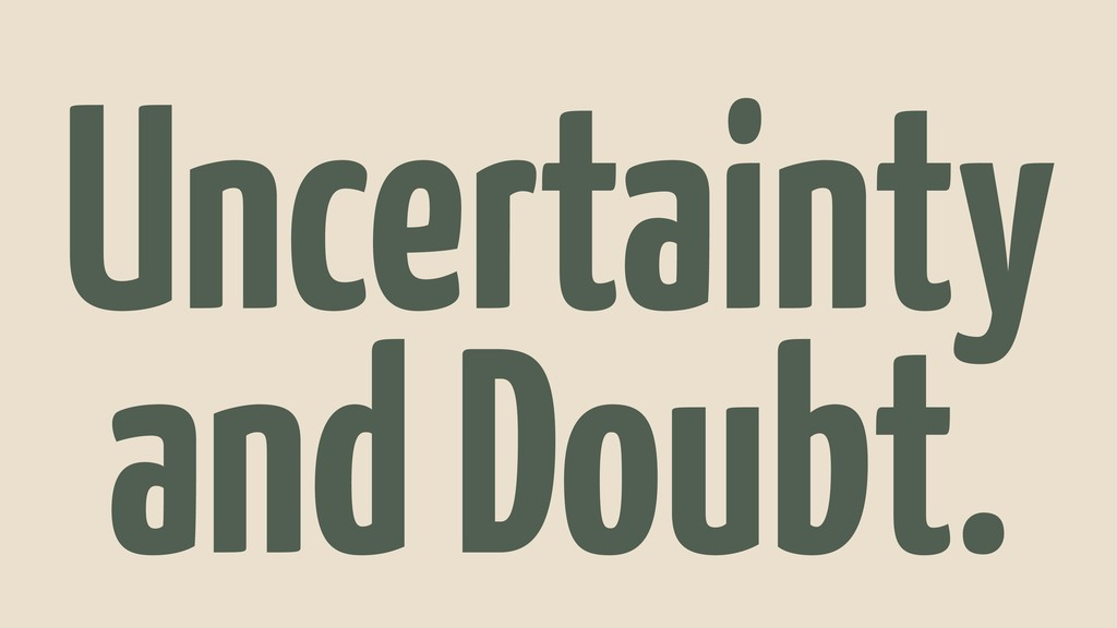 Uncertainty and Doubt.